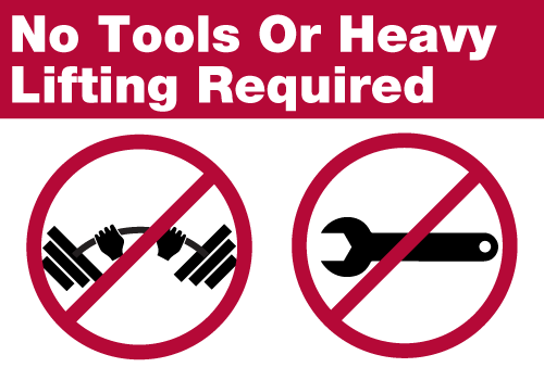 No Tools or Heavy Lifting Required
